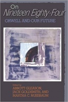 Gleason,  Abbott  - Jack Goldsmith - Martha C. Nussbaum : On Nineteen Eighty-Four - Orwell and our Future