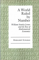 Schabas, Margaret : A World Ruled by Number - William Stanley Jevons and the Rise of Mathematical Economics.
