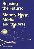 Botar, Oliver A. I. : Sensing the Future: Moholy-Nagy, Media and the Arts
