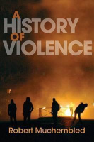 Muchembled, Robert : A History of Violence - From the End of the Middle Ages to the Present