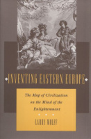 Wolff, Larry : Inventing Eastern Europe - The Map of Civilization on the Mind of the Enlightenment