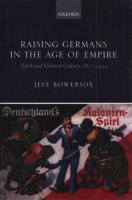 Bowersox, Jeff : Raising Germans in the Age of Empire - Youth and Colonial Cultura, 1871-1914