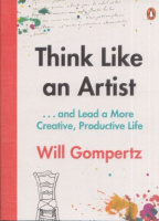 Gompertz, Will : Think Like an Artist - How to Live a Happier, Smarter, More Creative Life