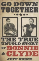 Guinn, Jeff : Go Down Together - The True Untold Story of Bonny & Clyde