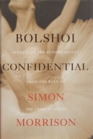Morrison, Simon : Bolshoi Confidental - Secrets of the Russian Ballet from the Rule of the Tsars to Today