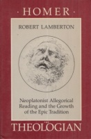 Lamberton, Robert : Homer the Theologian - Neoplatonist Allegorical Reading and the Growth of the Epic Tradition