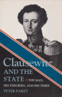 Paret, Peter : Clausewitz and the State - The Man, His Theories and His Times