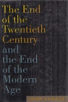 Lukacs, John R. : The End of the Twentieth Century - and the End of the Modern Age