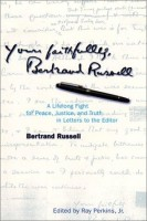 Russell, Bertrand : Your faithfully, Bertrand Russell - A Lifelong Fight for Peace, Justice, and Truth in Letters to the Editor