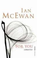 McEwan, Ian   : For You. The Libretto for Michael Berkeley's Opera